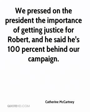 Catherine McCartney - We pressed on the president the importance of getting justice for Robert, and he said he's 100 percent behind our campaign.