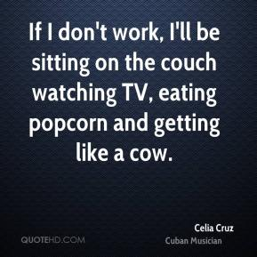 Celia Cruz - If I don't work, I'll be sitting on the couch watching TV, eating popcorn and getting like a cow.