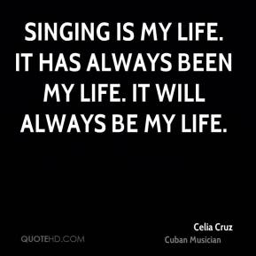 Singing is my life. It has always been my life. It will always be my life.