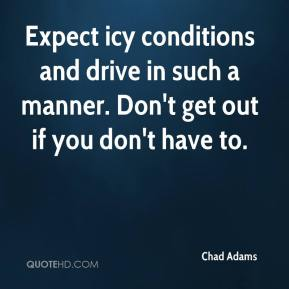 Chad Adams - Expect icy conditions and drive in such a manner. Don't get out if you don't have to.