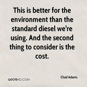 Chad Adams - This is better for the environment than the standard diesel we're using. And the second thing to consider is the cost.