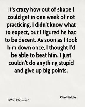 Chad Biddle - It's crazy how out of shape I could get in one week of not practicing. I didn't know what to expect, but I figured he had to be decent. As soon as I took him down once, I thought I'd be able to beat him. I just couldn't do anything stupid and give up big points.