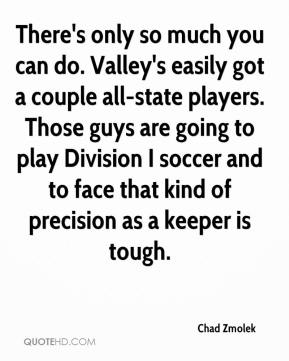 There's only so much you can do. Valley's easily got a couple all-state players. Those guys are going to play Division I soccer and to face that kind of precision as a keeper is tough.