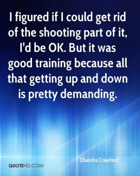 Chandra Crawford - I figured if I could get rid of the shooting part of it, I'd be OK. But it was good training because all that getting up and down is pretty demanding.