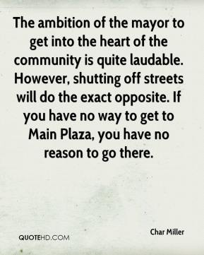 Char Miller - The ambition of the mayor to get into the heart of the community is quite laudable. However, shutting off streets will do the exact opposite. If you have no way to get to Main Plaza, you have no reason to go there.