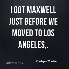 I got Maxwell just before we moved to Los Angeles.