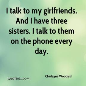 I talk to my girlfriends. And I have three sisters. I talk to them on the phone every day.