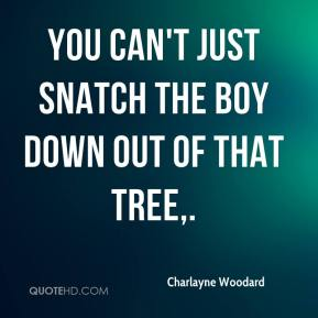 You can't just snatch the boy down out of that tree.