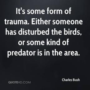 Charles Bush - It's some form of trauma. Either someone has disturbed the birds, or some kind of predator is in the area.
