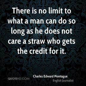 Charles Edward Montague - There is no limit to what a man can do so long as he does not care a straw who gets the credit for it.