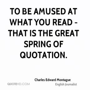 Charles Edward Montague - To be amused at what you read - that is the great spring of quotation.