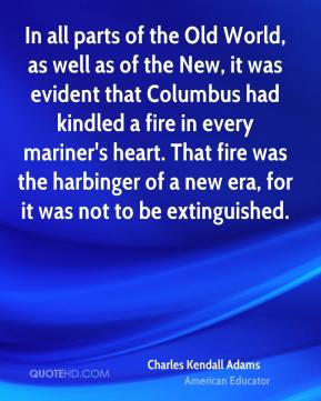Charles Kendall Adams - In all parts of the Old World, as well as of the New, it was evident that Columbus had kindled a fire in every mariner's heart. That fire was the harbinger of a new era, for it was not to be extinguished.