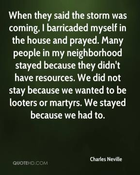Charles Neville - When they said the storm was coming, I barricaded myself in the house and prayed. Many people in my neighborhood stayed because they didn't have resources. We did not stay because we wanted to be looters or martyrs. We stayed because we had to.