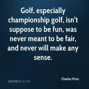 Golf, especially championship golf, isn't suppose to be fun, was never meant to be fair, and never will make any sense.