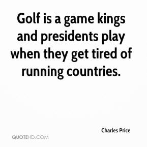 Golf is a game kings and presidents play when they get tired of running countries.