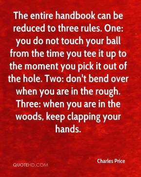 Charles Price - The entire handbook can be reduced to three rules. One: you do not touch your ball from the time you tee it up to the moment you pick it out of the hole. Two: don't bend over when you are in the rough. Three: when you are in the woods, keep clapping your hands.