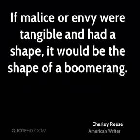 Charley Reese - If malice or envy were tangible and had a shape, it would be the shape of a boomerang.