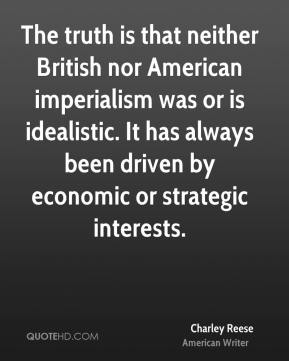 Charley Reese - The truth is that neither British nor American imperialism was or is idealistic. It has always been driven by economic or strategic interests.