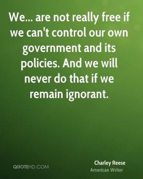 We... are not really free if we can't control our own government and its policies. And we will never do that if we remain ignorant.