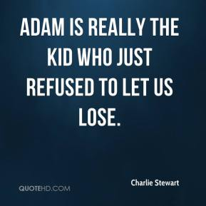 Charlie Stewart - Adam is really the kid who just refused to let us lose.