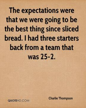 Charlie Thompson - The expectations were that we were going to be the best thing since sliced bread. I had three starters back from a team that was 25-2.