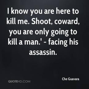 I know you are here to kill me. Shoot, coward, you are only going to kill a man.' - facing his assassin.
