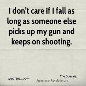 Che Guevara - I don't care if I fall as long as someone else picks up my gun and keeps on shooting.