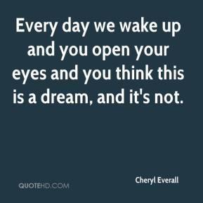 Every day we wake up and you open your eyes and you think this is a dream, and it's not.