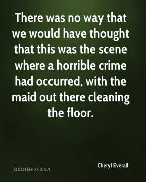 Cheryl Everall - There was no way that we would have thought that this was the scene where a horrible crime had occurred, with the maid out there cleaning the floor.