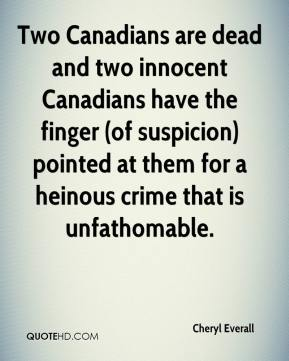 Cheryl Everall - Two Canadians are dead and two innocent Canadians have the finger (of suspicion) pointed at them for a heinous crime that is unfathomable.