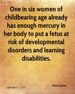 Chris Carney - One in six women of childbearing age already has enough mercury in her body to put a fetus at risk of developmental disorders and learning disabilities.