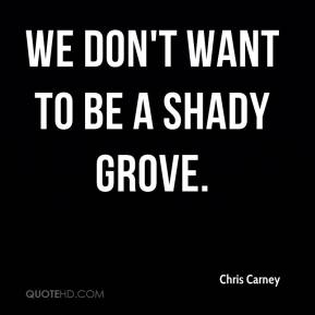 Chris Carney - We don't want to be a Shady Grove.
