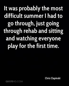 Chris Clapinski - It was probably the most difficult summer I had to go through, just going through rehab and sitting and watching everyone play for the first time.
