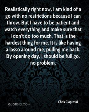 Realistically right now, I am kind of a go with no restrictions because I can throw. But I have to be patient and watch everything and make sure that I don't do too much. That is the hardest thing for me. It is like having a lasso around me, pulling me back. By opening day, I should be full go, no problem.