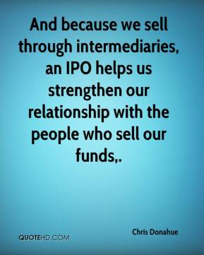 Chris Donahue - And because we sell through intermediaries, an IPO helps us strengthen our relationship with the people who sell our funds.
