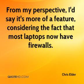 Chris Elder - From my perspective, I'd say it's more of a feature, considering the fact that most laptops now have firewalls.