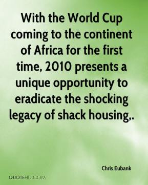 Chris Eubank - With the World Cup coming to the continent of Africa for the first time, 2010 presents a unique opportunity to eradicate the shocking legacy of shack housing.