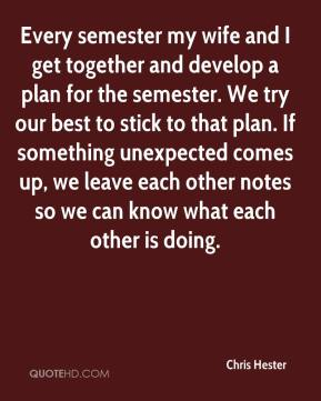 Chris Hester - Every semester my wife and I get together and develop a plan for the semester. We try our best to stick to that plan. If something unexpected comes up, we leave each other notes so we can know what each other is doing.