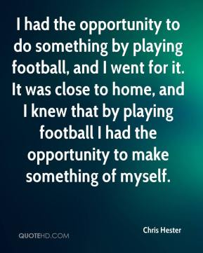 I had the opportunity to do something by playing football, and I went for it. It was close to home, and I knew that by playing football I had the opportunity to make something of myself.