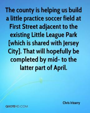 Chris Irizarry - The county is helping us build a little practice soccer field at First Street adjacent to the existing Little League Park [which is shared with Jersey City]. That will hopefully be completed by mid- to the latter part of April.