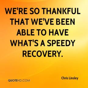 Chris Linsley - We're so thankful that we've been able to have what's a speedy recovery.