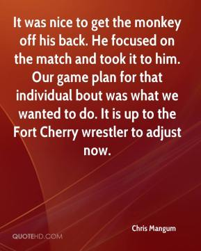 Chris Mangum - It was nice to get the monkey off his back. He focused on the match and took it to him. Our game plan for that individual bout was what we wanted to do. It is up to the Fort Cherry wrestler to adjust now.