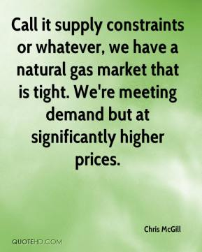 Chris McGill - Call it supply constraints or whatever, we have a natural gas market that is tight. We're meeting demand but at significantly higher prices.
