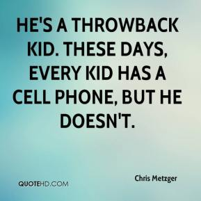 Chris Metzger - He's a throwback kid. These days, every kid has a cell phone, but he doesn't.