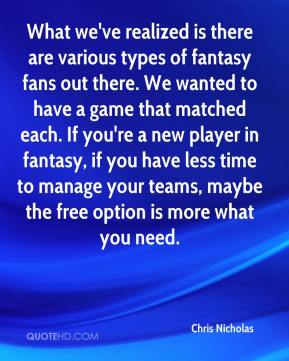 Chris Nicholas - What we've realized is there are various types of fantasy fans out there. We wanted to have a game that matched each. If you're a new player in fantasy, if you have less time to manage your teams, maybe the free option is more what you need.