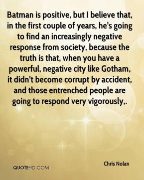 Chris Nolan - Batman is positive, but I believe that, in the first couple of years, he's going to find an increasingly negative response from society, because the truth is that, when you have a powerful, negative city like Gotham, it didn't become corrupt by accident, and those entrenched people are going to respond very vigorously.