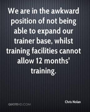 Chris Nolan - We are in the awkward position of not being able to expand our trainer base, whilst training facilities cannot allow 12 months' training.