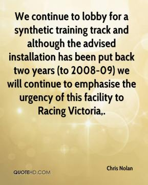 Chris Nolan - We continue to lobby for a synthetic training track and although the advised installation has been put back two years (to 2008-09) we will continue to emphasise the urgency of this facility to Racing Victoria.