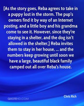 [As the story goes, Reba agrees to take in a puppy lost in the storm. The pup's owners find it by way of an Internet posting, and a little boy and his grandma come to see it. However, since they're staying in a shelter, and the dog isn't allowed in the shelter,] Reba invites them to stay in her house, ... and the numbers keep growing until soon we have a large, beautiful black family camped out all over Reba's house.