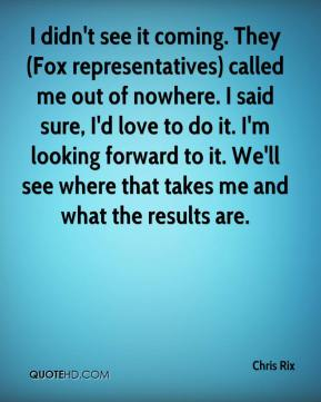 I didn't see it coming. They (Fox representatives) called me out of nowhere. I said sure, I'd love to do it. I'm looking forward to it. We'll see where that takes me and what the results are.